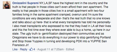 NY,LA,SF have the highest rent in the country and the truth is that people In those cities can't even afford their own apartment. The reality is that people in those cities live in a small apartment with two-four families living in the same apartment cramped, overrun and I'm sure the conditions are very desperate and dier- that's the real truth that no one knows and talks about up here- that is what every transplants has told me personally- I also meet transplants who expressed to me that they lived in LA all their lives and this the first time ever they where ever able to buy a home, up here in our state. The ugly truth is- gentrification destroyed their communities and as Oregonians we have to do everything in our power to stop gentrifying Portland and Stop those Yuppies in turning and developing PDX into a YUPPIE San Fransisco Jr!